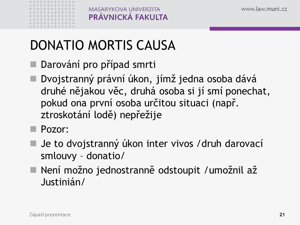 www.law.muni.cz DONATIO MORTIS CAUSA Darování pro případ smrti Dvojstranný právní úkon, jímž jedna osoba dává druhé nějakou věc, druhá osoba si jí smí