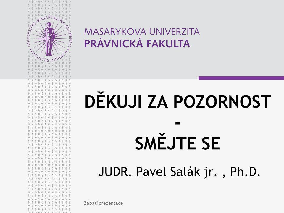 DĚKUJI ZA POZORNOST - SMĚJTE SE JUDR. Pavel Salák jr., Ph.D. Zápatí prezentace