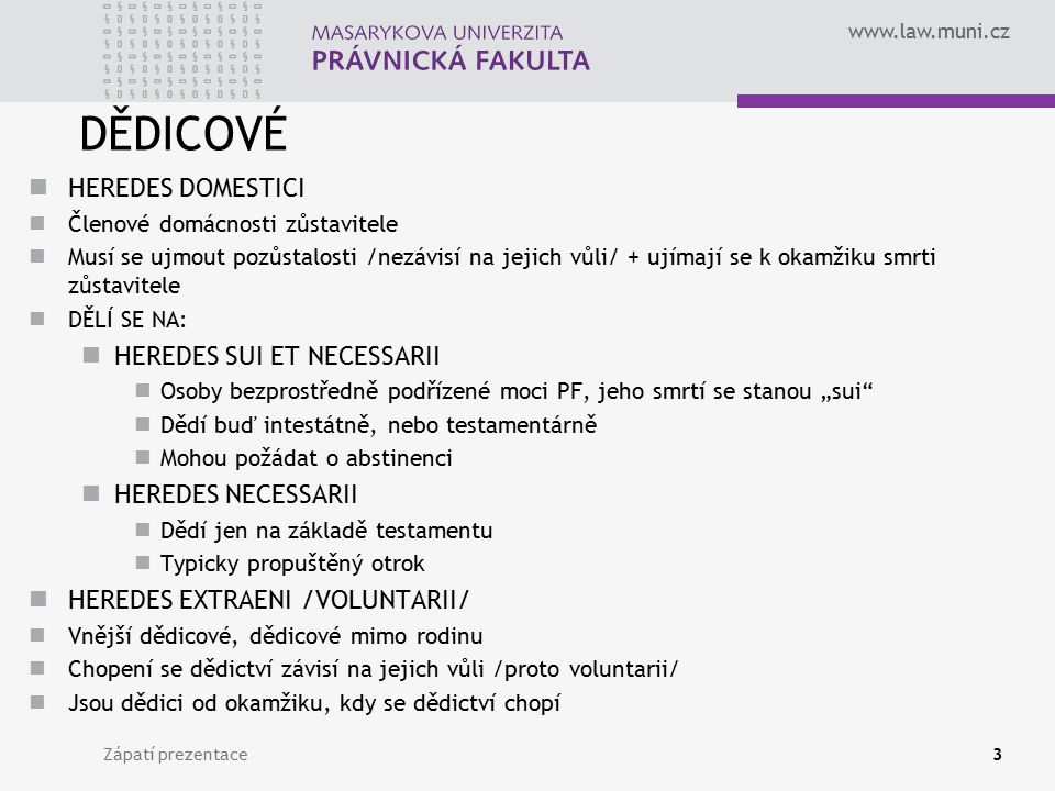 www.law.muni.cz Zápatí prezentace3 DĚDICOVÉ HEREDES DOMESTICI Členové domácnosti zůstavitele Musí se ujmout pozůstalosti /nezávisí na jejich vůli/ + u