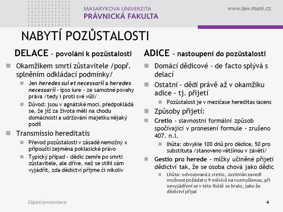 www.law.muni.cz NABYTÍ POZŮSTALOSTI DELACE – povolání k pozůstalosti Okamžikem smrti zůstavitele /popř. splněním odkládací podmínky/ Jen heredes sui e