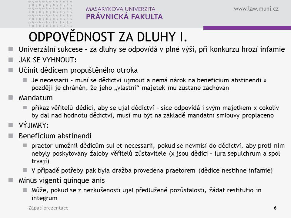 www.law.muni.cz ODPOVĚDNOST ZA DLUHY I. Univerzální sukcese – za dluhy se odpovídá v plné výši, při konkurzu hrozí infamie JAK SE VYHNOUT: Učinit dědi