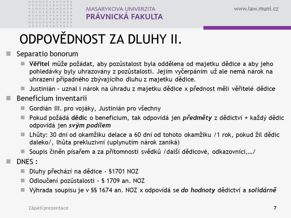 www.law.muni.cz ODPOVĚDNOST ZA DLUHY II. Separatio bonorum Věřitel může požádat, aby pozůstalost byla oddělena od majetku dědice a aby jeho pohledávky