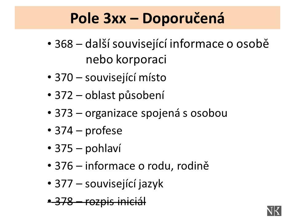 Pole 3xx – Doporučená 368 – další související informace o osobě nebo korporaci 370 – související místo 372 – oblast působení 373 – organizace spojená s osobou 374 – profese 375 – pohlaví 376 – informace o rodu, rodině 377 – související jazyk 378 – rozpis iniciál