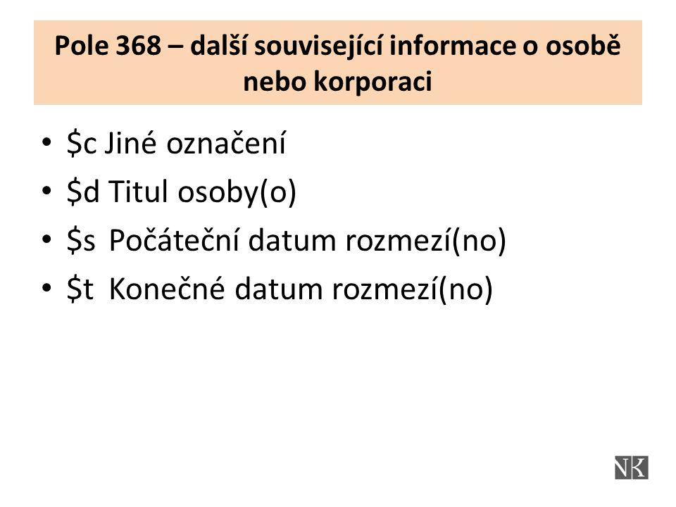 Pole 368 – další související informace o osobě nebo korporaci $c Jiné označení $d Titul osoby(o) $s Počáteční datum rozmezí(no) $t Konečné datum rozmezí(no)