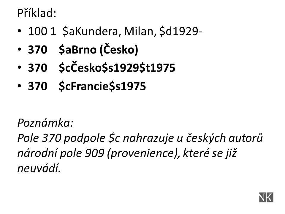 Příklad: 100 1 $aKundera, Milan, $d1929- 370 $aBrno (Česko) 370 $cČesko$s1929$t1975 370 $cFrancie$s1975 Poznámka: Pole 370 podpole $c nahrazuje u českých autorů národní pole 909 (provenience), které se již neuvádí.