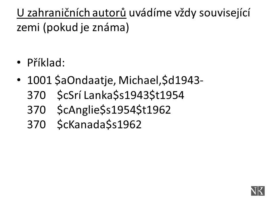 U zahraničních autorů uvádíme vždy související zemi (pokud je známa) Příklad: 1001 $aOndaatje, Michael,$d1943- 370 $cSrí Lanka$s1943$t1954 370 $cAnglie$s1954$t1962 370 $cKanada$s1962