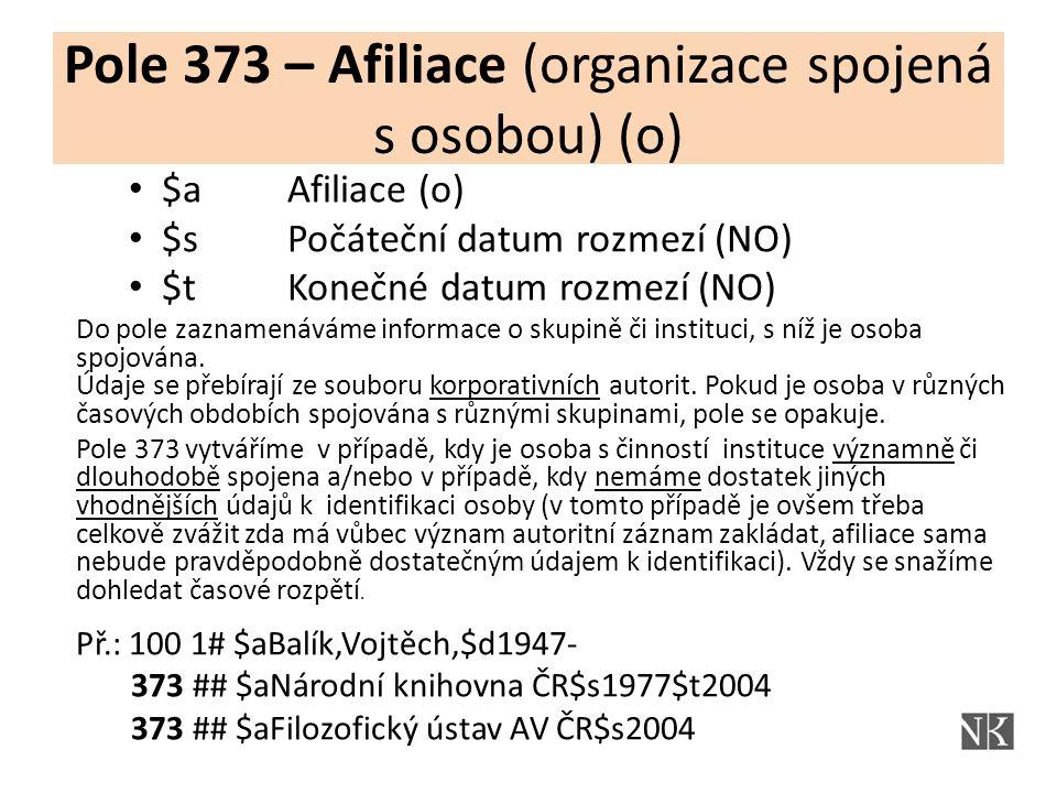 Pole 373 – Afiliace (organizace spojená s osobou) (o) $a Afiliace (o) $s Počáteční datum rozmezí (NO) $t Konečné datum rozmezí (NO) Do pole zaznamenáváme informace o skupině či instituci, s níž je osoba spojována.