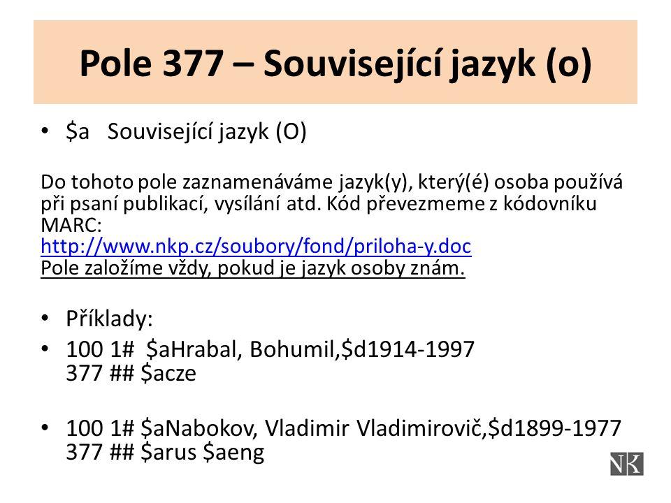 Pole 377 – Související jazyk (o) $a Související jazyk (O) Do tohoto pole zaznamenáváme jazyk(y), který(é) osoba používá při psaní publikací, vysílání atd.