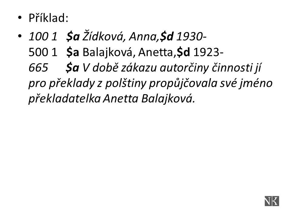 Příklad: 100 1 $a Žídková, Anna,$d 1930- 500 1 $a Balajková, Anetta,$d 1923- 665 $a V době zákazu autorčiny činnosti jí pro překlady z polštiny propůjčovala své jméno překladatelka Anetta Balajková.