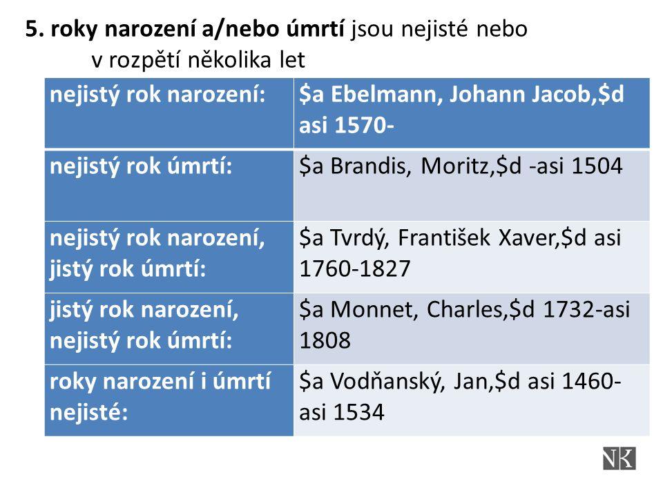nejistý rok narození:$a Ebelmann, Johann Jacob,$d asi 1570- nejistý rok úmrtí:$a Brandis, Moritz,$d -asi 1504 nejistý rok narození, jistý rok úmrtí: $a Tvrdý, František Xaver,$d asi 1760-1827 jistý rok narození, nejistý rok úmrtí: $a Monnet, Charles,$d 1732-asi 1808 roky narození i úmrtí nejisté: $a Vodňanský, Jan,$d asi 1460- asi 1534 5.
