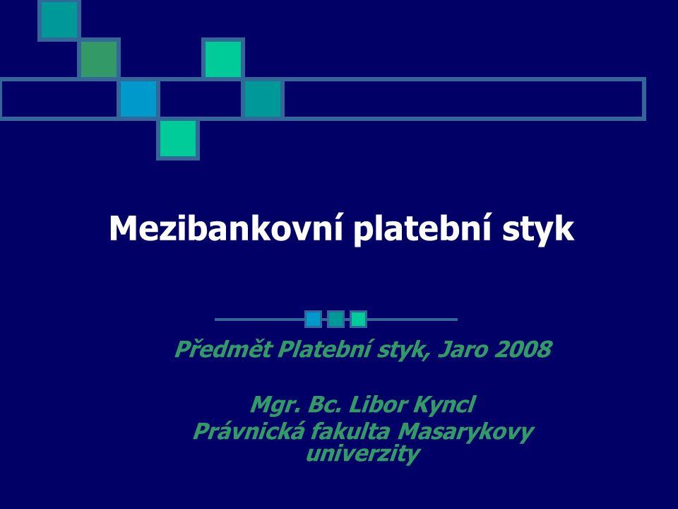 Mezibankovní platební styk Předmět Platební styk, Jaro 2008 Mgr. Bc. Libor Kyncl Právnická fakulta Masarykovy univerzity
