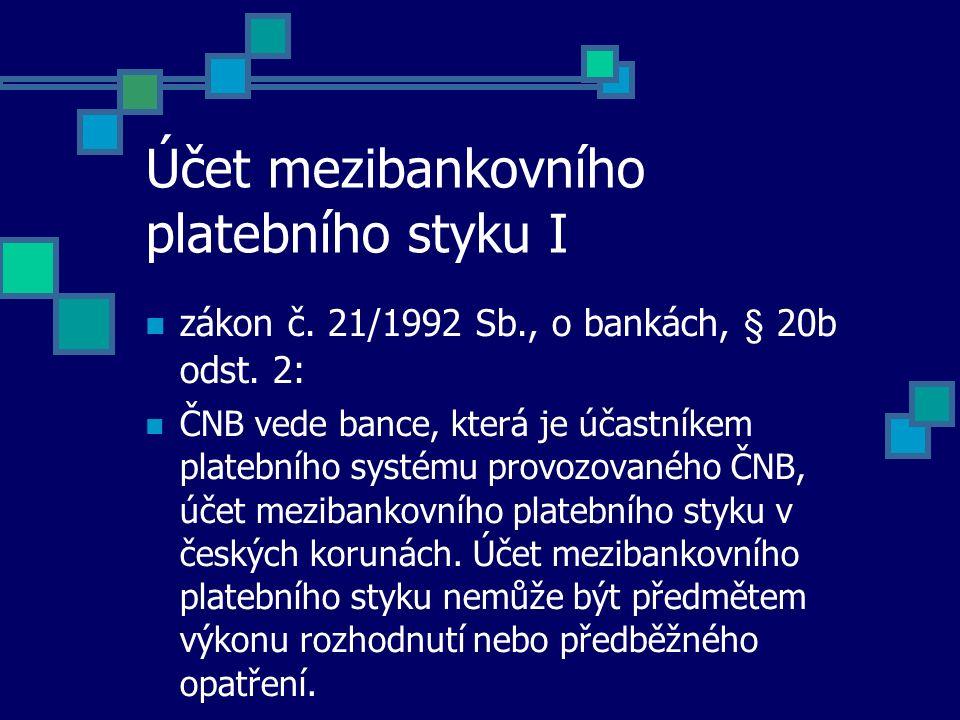 Účet mezibankovního platebního styku I zákon č. 21/1992 Sb., o bankách, § 20b odst. 2: ČNB vede bance, která je účastníkem platebního systému provozov