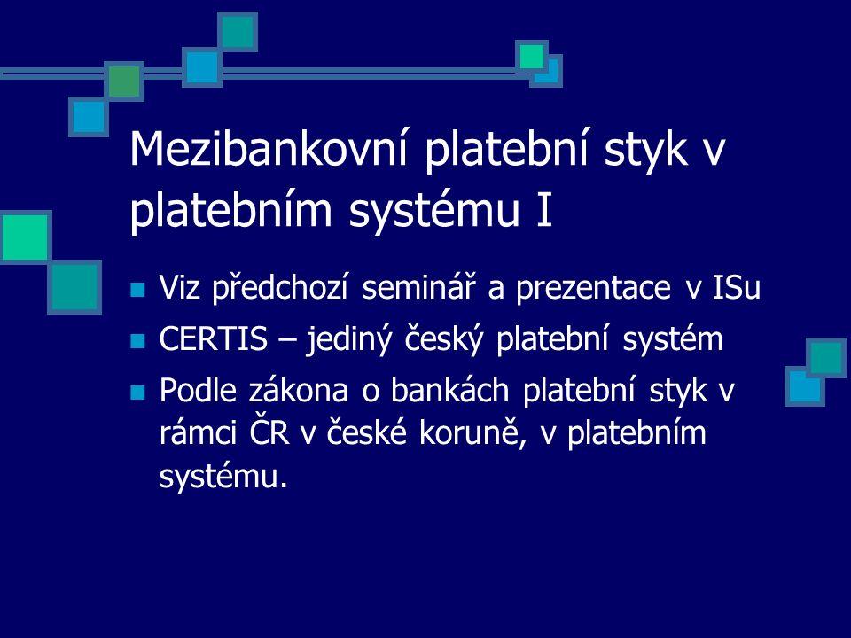 Mezibankovní platební styk v platebním systému I Viz předchozí seminář a prezentace v ISu CERTIS – jediný český platební systém Podle zákona o bankách platební styk v rámci ČR v české koruně, v platebním systému.