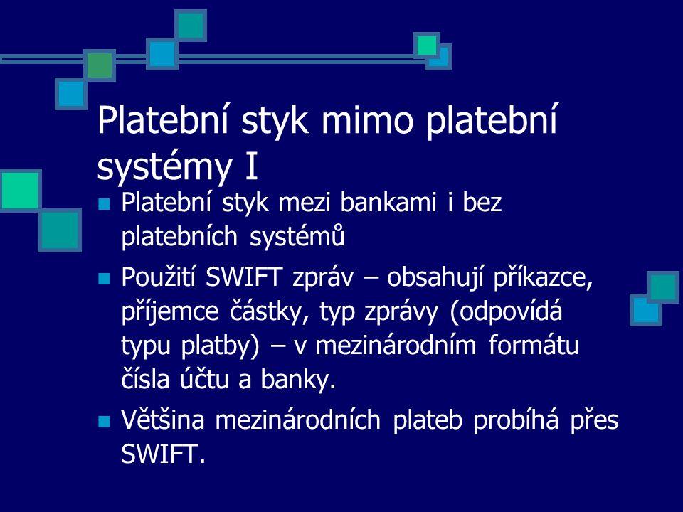 Platební styk mimo platební systémy I Platební styk mezi bankami i bez platebních systémů Použití SWIFT zpráv – obsahují příkazce, příjemce částky, typ zprávy (odpovídá typu platby) – v mezinárodním formátu čísla účtu a banky.