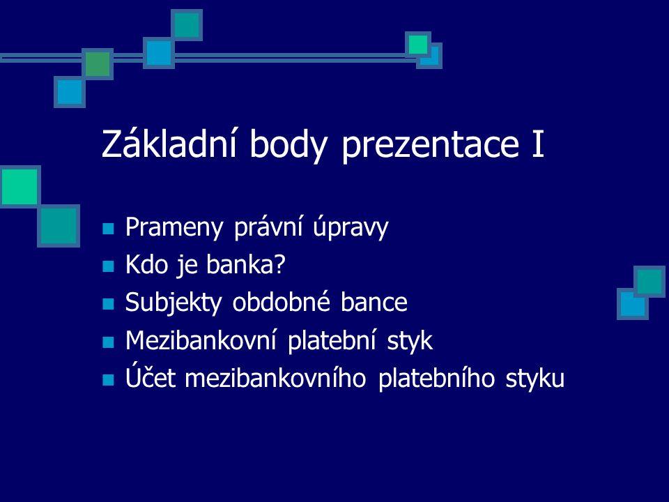 Základní body prezentace I Prameny právní úpravy Kdo je banka? Subjekty obdobné bance Mezibankovní platební styk Účet mezibankovního platebního styku