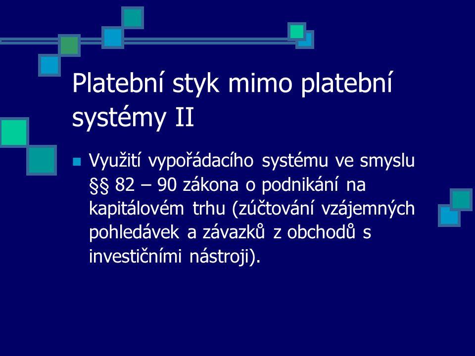 Platební styk mimo platební systémy II Využití vypořádacího systému ve smyslu §§ 82 – 90 zákona o podnikání na kapitálovém trhu (zúčtování vzájemných pohledávek a závazků z obchodů s investičními nástroji).