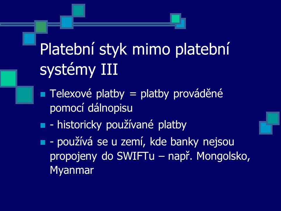 Platební styk mimo platební systémy III Telexové platby = platby prováděné pomocí dálnopisu - historicky používané platby - používá se u zemí, kde banky nejsou propojeny do SWIFTu – např.