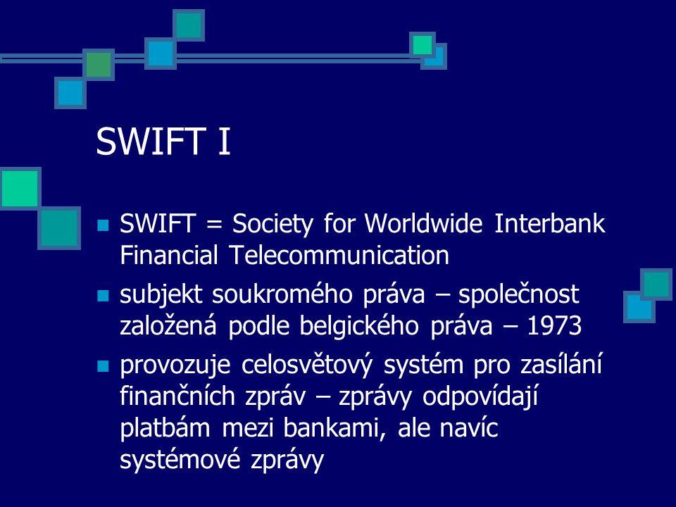 SWIFT I SWIFT = Society for Worldwide Interbank Financial Telecommunication subjekt soukromého práva – společnost založená podle belgického práva – 1973 provozuje celosvětový systém pro zasílání finančních zpráv – zprávy odpovídají platbám mezi bankami, ale navíc systémové zprávy
