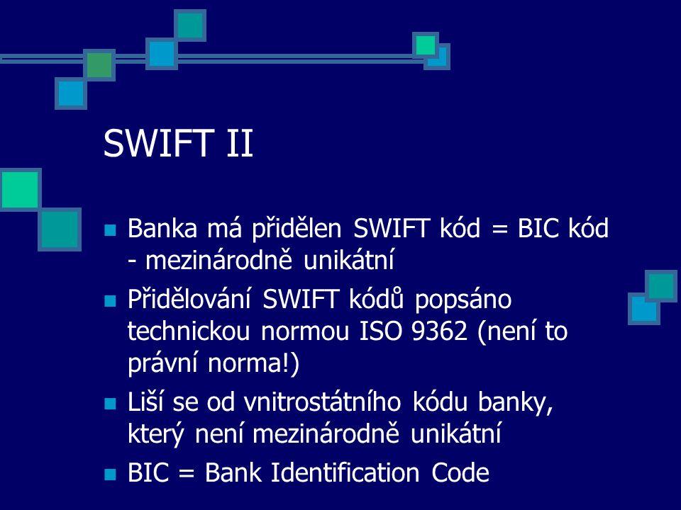 SWIFT II Banka má přidělen SWIFT kód = BIC kód - mezinárodně unikátní Přidělování SWIFT kódů popsáno technickou normou ISO 9362 (není to právní norma!