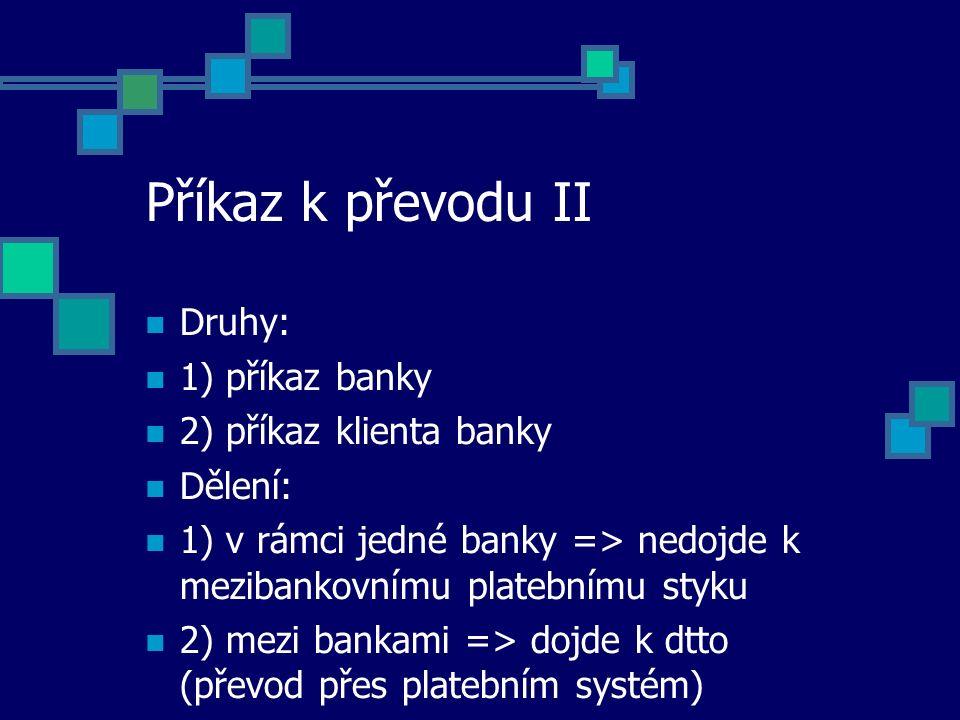 Příkaz k převodu II Druhy: 1) příkaz banky 2) příkaz klienta banky Dělení: 1) v rámci jedné banky => nedojde k mezibankovnímu platebnímu styku 2) mezi