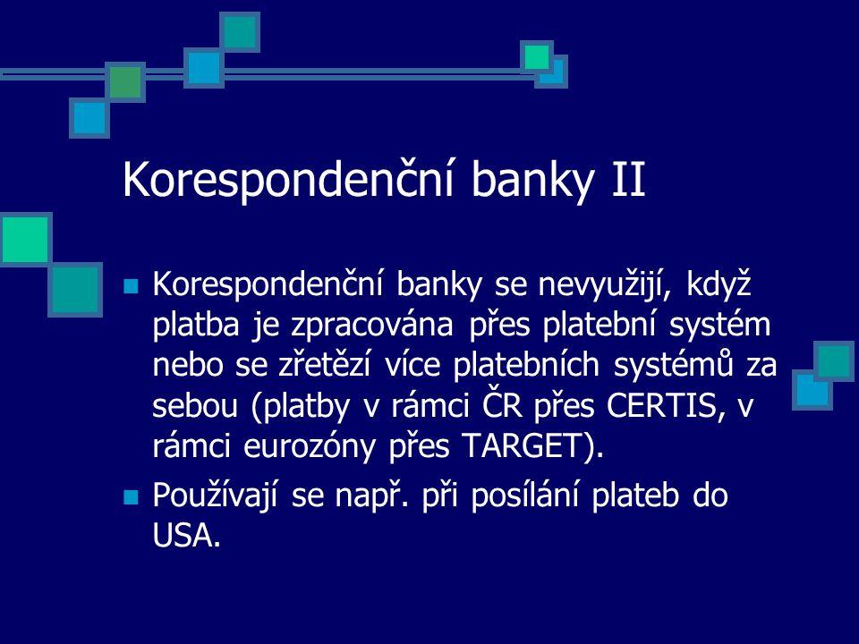 Korespondenční banky II Korespondenční banky se nevyužijí, když platba je zpracována přes platební systém nebo se zřetězí více platebních systémů za sebou (platby v rámci ČR přes CERTIS, v rámci eurozóny přes TARGET).