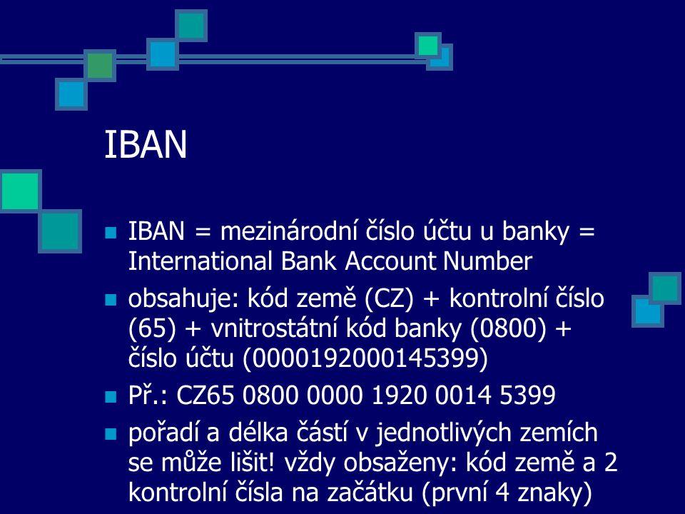 IBAN IBAN = mezinárodní číslo účtu u banky = International Bank Account Number obsahuje: kód země (CZ) + kontrolní číslo (65) + vnitrostátní kód banky (0800) + číslo účtu (0000192000145399) Př.: CZ65 0800 0000 1920 0014 5399 pořadí a délka částí v jednotlivých zemích se může lišit.