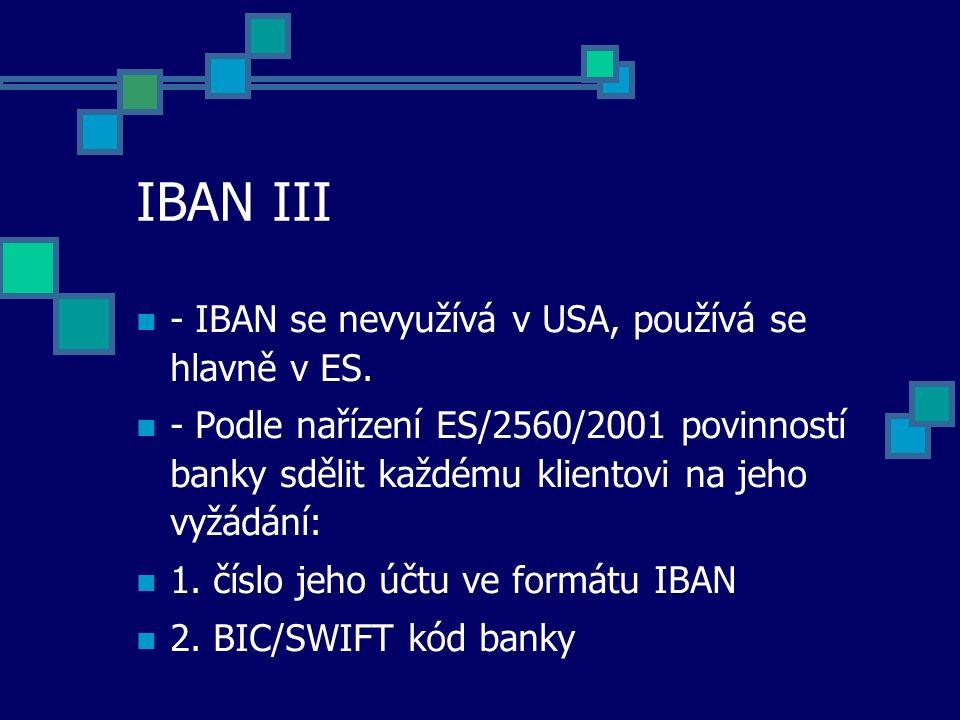 IBAN III - IBAN se nevyužívá v USA, používá se hlavně v ES. - Podle nařízení ES/2560/2001 povinností banky sdělit každému klientovi na jeho vyžádání: