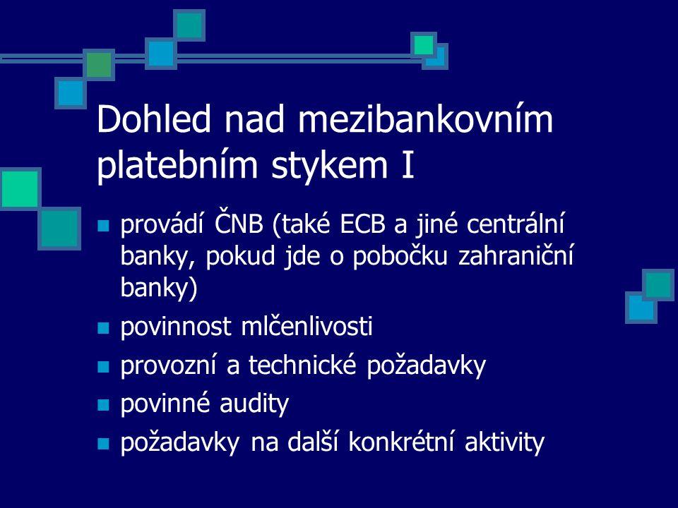 Dohled nad mezibankovním platebním stykem I provádí ČNB (také ECB a jiné centrální banky, pokud jde o pobočku zahraniční banky) povinnost mlčenlivosti provozní a technické požadavky povinné audity požadavky na další konkrétní aktivity
