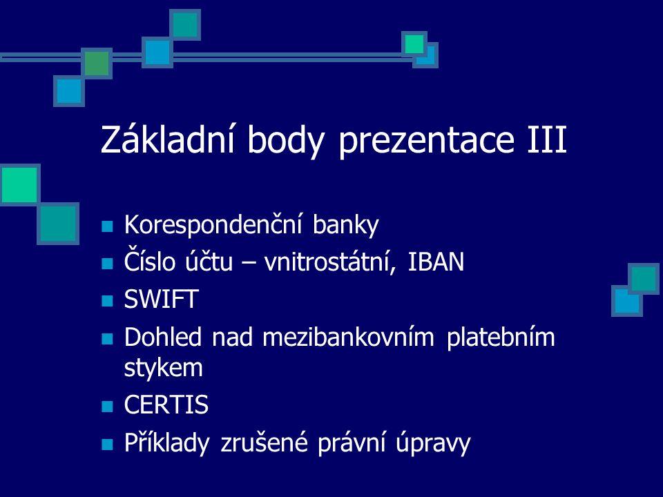 Základní body prezentace III Korespondenční banky Číslo účtu – vnitrostátní, IBAN SWIFT Dohled nad mezibankovním platebním stykem CERTIS Příklady zrušené právní úpravy