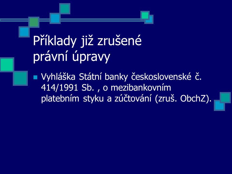 Příklady již zrušené právní úpravy Vyhláška Státní banky československé č. 414/1991 Sb., o mezibankovním platebním styku a zúčtování (zruš. ObchZ).