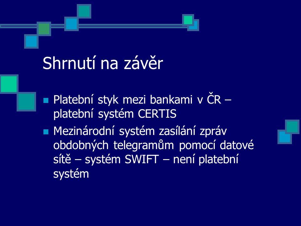 Shrnutí na závěr Platební styk mezi bankami v ČR – platební systém CERTIS Mezinárodní systém zasílání zpráv obdobných telegramům pomocí datové sítě –