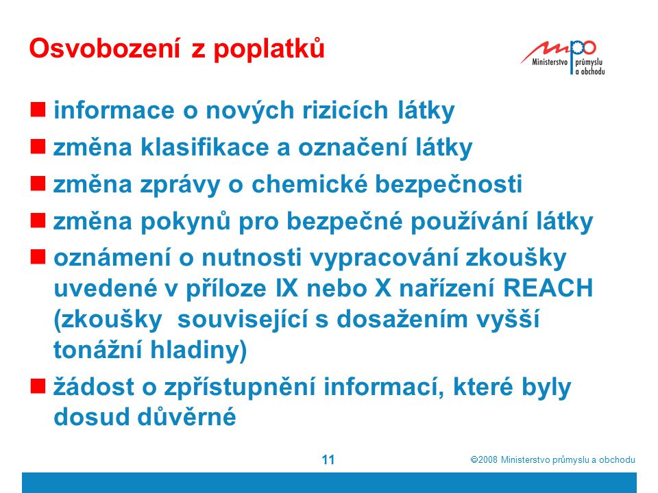  2008  Ministerstvo průmyslu a obchodu 11 Osvobození z poplatků informace o nových rizicích látky změna klasifikace a označení látky změna zprávy o chemické bezpečnosti změna pokynů pro bezpečné používání látky oznámení o nutnosti vypracování zkoušky uvedené v příloze IX nebo X nařízení REACH (zkoušky související s dosažením vyšší tonážní hladiny) žádost o zpřístupnění informací, které byly dosud důvěrné