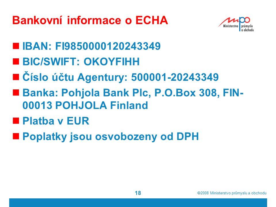  2008  Ministerstvo průmyslu a obchodu 18 Bankovní informace o ECHA IBAN: FI9850000120243349 BIC/SWIFT: OKOYFIHH Číslo účtu Agentury: 500001-20243349 Banka: Pohjola Bank Plc, P.O.Box 308, FIN- 00013 POHJOLA Finland Platba v EUR Poplatky jsou osvobozeny od DPH