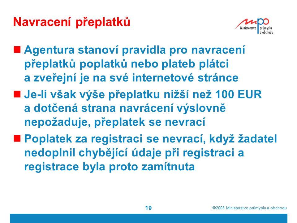  2008  Ministerstvo průmyslu a obchodu 19 Navracení přeplatků Agentura stanoví pravidla pro navracení přeplatků poplatků nebo plateb plátci a zveřejní je na své internetové stránce Je-li však výše přeplatku nižší než 100 EUR a dotčená strana navrácení výslovně nepožaduje, přeplatek se nevrací Poplatek za registraci se nevrací, když žadatel nedoplnil chybějící údaje při registraci a registrace byla proto zamítnuta