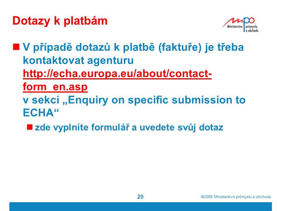 """ 2008  Ministerstvo průmyslu a obchodu 20 Dotazy k platbám V případě dotazů k platbě (faktuře) je třeba kontaktovat agenturu http://echa.europa.eu/about/contact- form_en.asp v sekci """"Enquiry on specific submission to ECHA http://echa.europa.eu/about/contact- form_en.asp zde vyplníte formulář a uvedete svůj dotaz"""