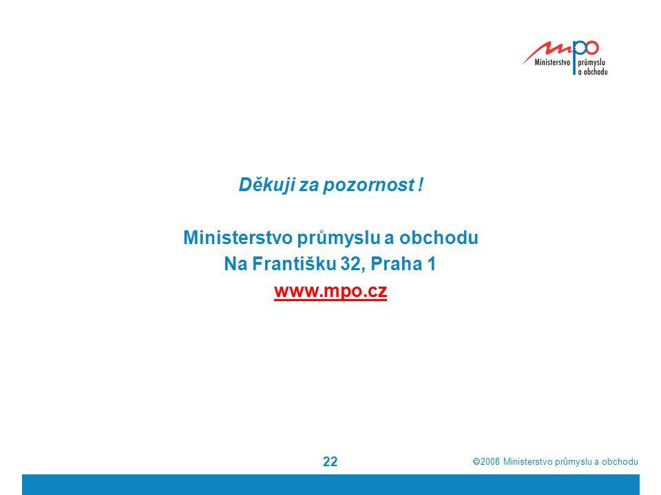  2008  Ministerstvo průmyslu a obchodu 22 Děkuji za pozornost ! Ministerstvo průmyslu a obchodu Na Františku 32, Praha 1 www.mpo.cz