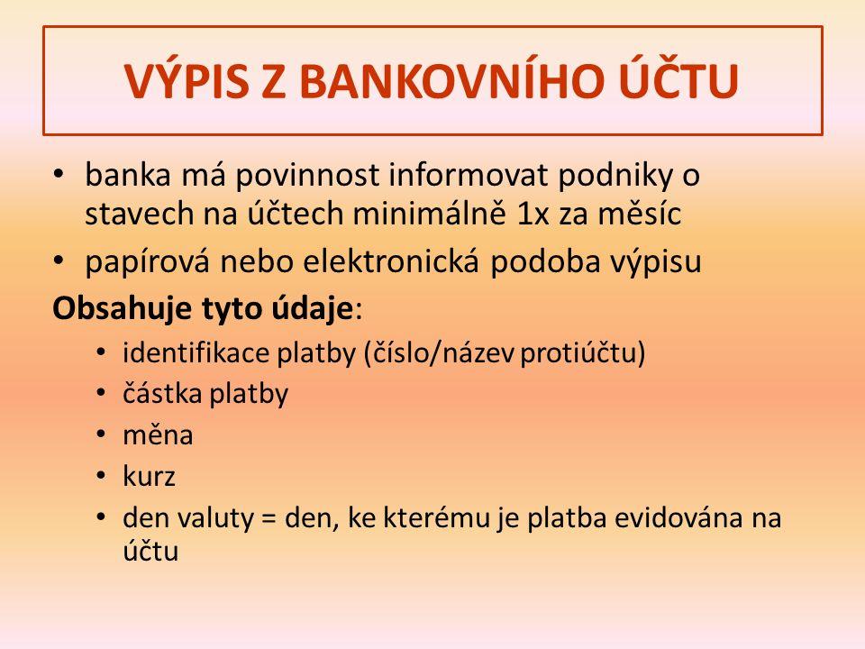 VÝPIS Z BANKOVNÍHO ÚČTU banka má povinnost informovat podniky o stavech na účtech minimálně 1x za měsíc papírová nebo elektronická podoba výpisu Obsahuje tyto údaje: identifikace platby (číslo/název protiúčtu) částka platby měna kurz den valuty = den, ke kterému je platba evidována na účtu