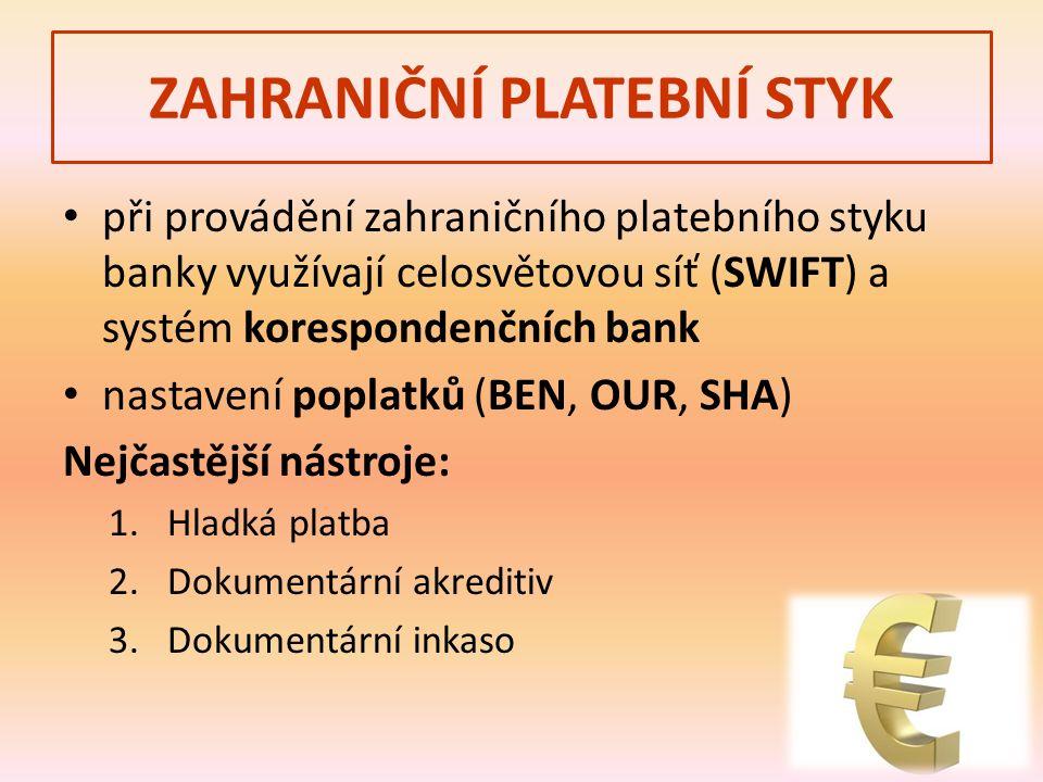 ZAHRANIČNÍ PLATEBNÍ STYK při provádění zahraničního platebního styku banky využívají celosvětovou síť (SWIFT) a systém korespondenčních bank nastavení poplatků (BEN, OUR, SHA) Nejčastější nástroje: 1.Hladká platba 2.Dokumentární akreditiv 3.Dokumentární inkaso