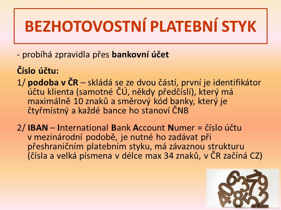- probíhá zpravidla přes bankovní účet Číslo účtu: 1/ podoba v ČR – skládá se ze dvou částí, první je identifikátor účtu klienta (samotné ČÚ, někdy předčíslí), který má maximálně 10 znaků a směrový kód banky, který je čtyřmístný a každé bance ho stanoví ČNB 2/ IBAN – International Bank Account Numer = číslo účtu v mezinárodní podobě, je nutné ho zadávat při přeshraničním platebním styku, má závaznou strukturu (čísla a velká písmena v délce max 34 znaků, v ČR začíná CZ)