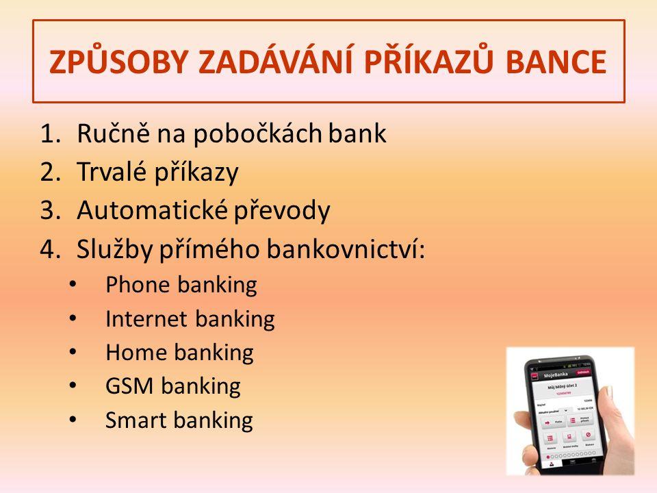 ZPŮSOBY ZADÁVÁNÍ PŘÍKAZŮ BANCE 1.Ručně na pobočkách bank 2.Trvalé příkazy 3.Automatické převody 4.Služby přímého bankovnictví: Phone banking Internet banking Home banking GSM banking Smart banking