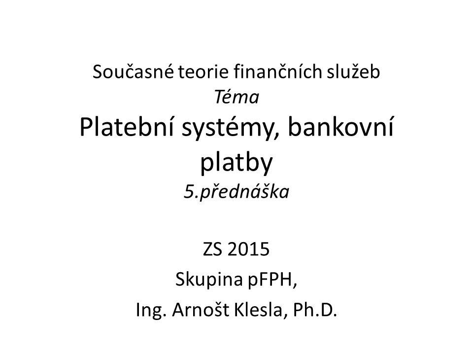 Současné teorie finančních služeb Téma Platební systémy, bankovní platby 5.přednáška ZS 2015 Skupina pFPH, Ing. Arnošt Klesla, Ph.D.