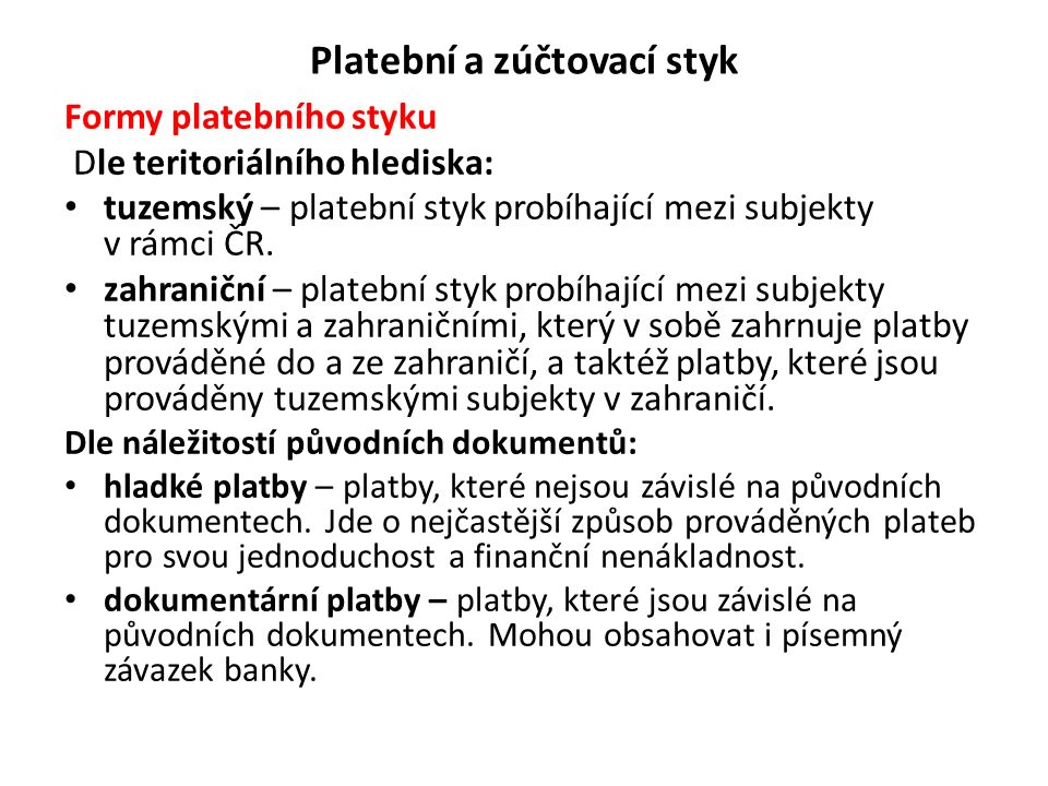 Platební a zúčtovací styk Formy platebního styku Dle teritoriálního hlediska: tuzemský – platební styk probíhající mezi subjekty v rámci ČR. zahraničn