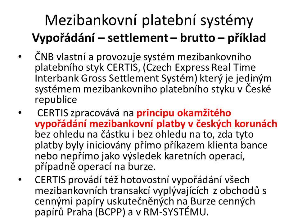 Mezibankovní platební systémy Vypořádání – settlement – brutto – příklad ČNB vlastní a provozuje systém mezibankovního platebního styk CERTIS, (Czech