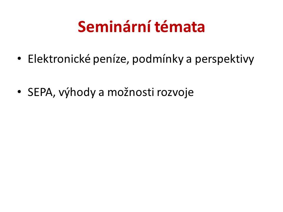 Seminární témata Elektronické peníze, podmínky a perspektivy SEPA, výhody a možnosti rozvoje