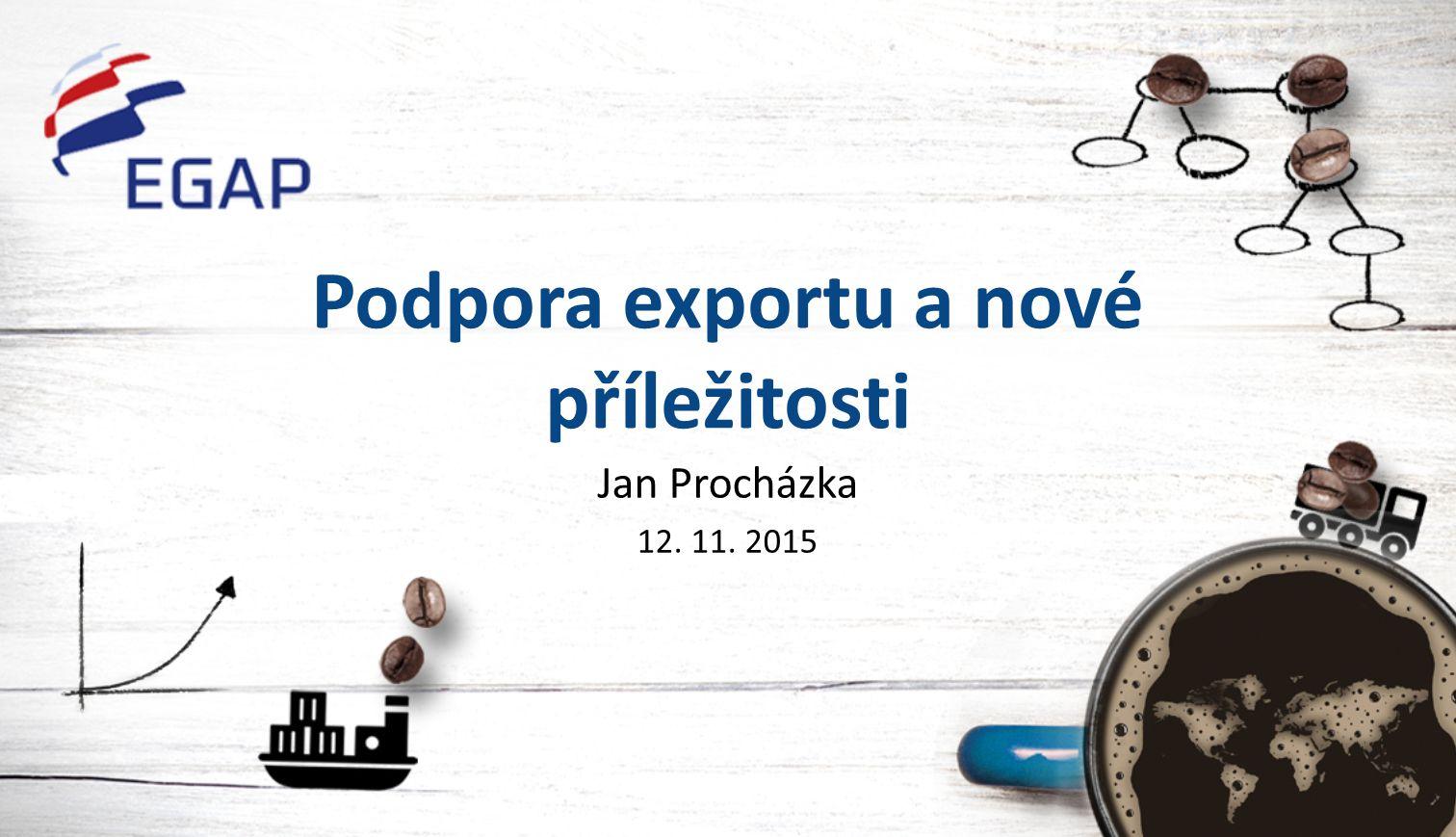 Podpora exportu a nové příležitosti Jan Procházka 12. 11. 2015