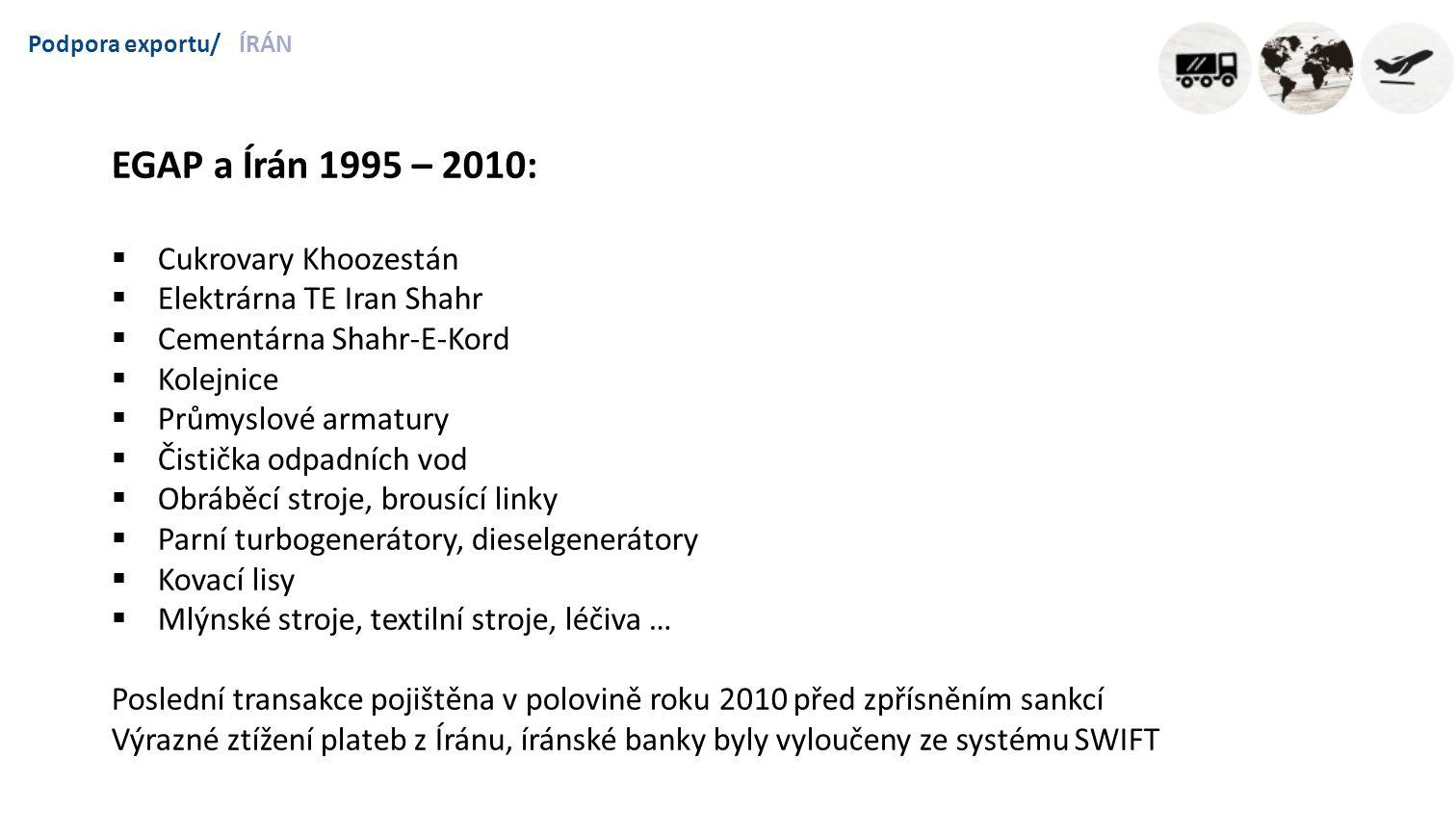 Podpora exportu/ÍRÁN EGAP a Írán 1995 – 2010:  Cukrovary Khoozestán  Elektrárna TE Iran Shahr  Cementárna Shahr-E-Kord  Kolejnice  Průmyslové armatury  Čistička odpadních vod  Obráběcí stroje, brousící linky  Parní turbogenerátory, dieselgenerátory  Kovací lisy  Mlýnské stroje, textilní stroje, léčiva … Poslední transakce pojištěna v polovině roku 2010 před zpřísněním sankcí Výrazné ztížení plateb z Íránu, íránské banky byly vyloučeny ze systému SWIFT