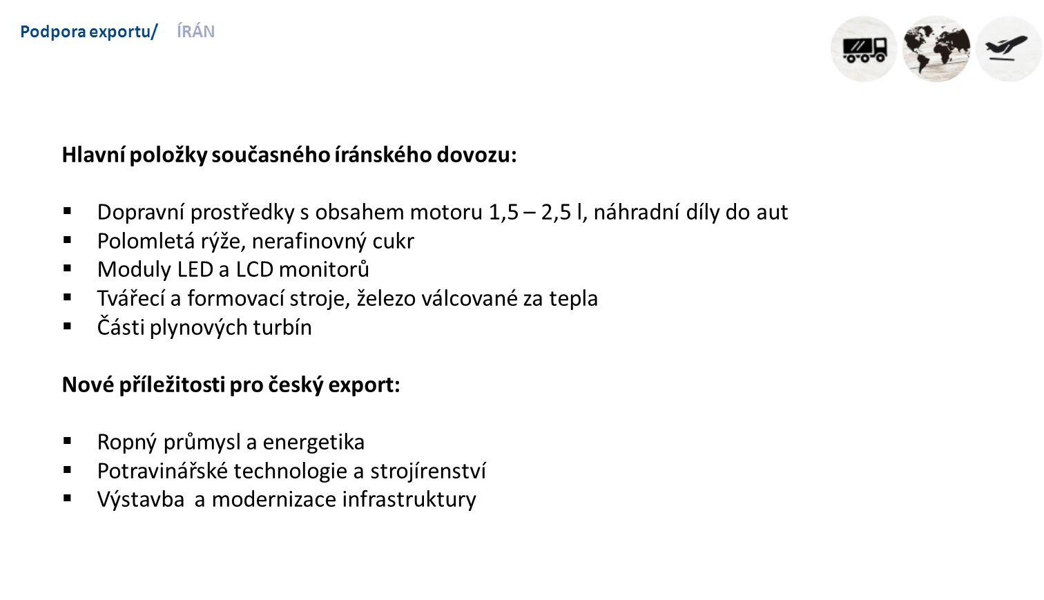 Podpora exportu/ÍRÁN Hlavní položky současného íránského dovozu:  Dopravní prostředky s obsahem motoru 1,5 – 2,5 l, náhradní díly do aut  Polomletá rýže, nerafinovný cukr  Moduly LED a LCD monitorů  Tvářecí a formovací stroje, železo válcované za tepla  Části plynových turbín Nové příležitosti pro český export:  Ropný průmysl a energetika  Potravinářské technologie a strojírenství  Výstavba a modernizace infrastruktury