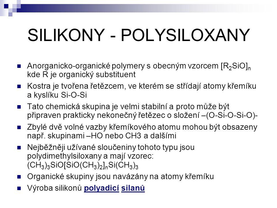 SILIKONY - POLYSILOXANY Anorganicko-organické polymery s obecným vzorcem [R 2 SiO] n kde R je organický substituent Kostra je tvořena řetězcem, ve kterém se střídají atomy křemíku a kyslíku Si-O-Si Tato chemická skupina je velmi stabilní a proto může být připraven prakticky nekonečný řetězec o složení –(O-Si-O-Si-O)- Zbylé dvě volné vazby křemíkového atomu mohou být obsazeny např.