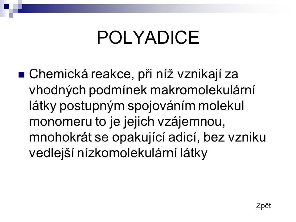 POLYADICE Chemická reakce, při níž vznikají za vhodných podmínek makromolekulární látky postupným spojováním molekul monomeru to je jejich vzájemnou, mnohokrát se opakující adicí, bez vzniku vedlejší nízkomolekulární látky Zpět