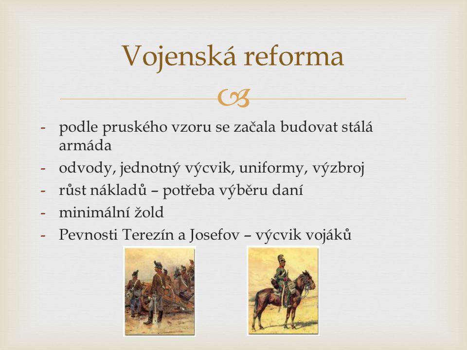  -podle pruského vzoru se začala budovat stálá armáda -odvody, jednotný výcvik, uniformy, výzbroj -růst nákladů – potřeba výběru daní -minimální žold -Pevnosti Terezín a Josefov – výcvik vojáků Vojenská reforma